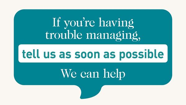 Speech bubble. Text: If you are having trouble managing tell us as soon as possible. We can help.